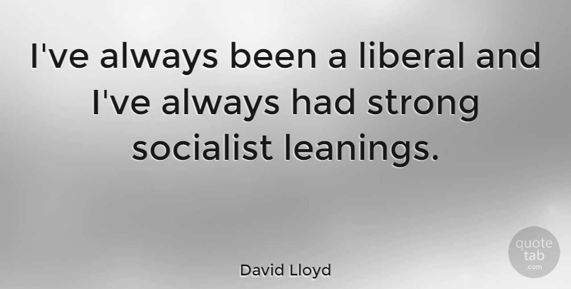 David Lloyd Quote About Strong, Socialist: Ive Always Been A Liberal...