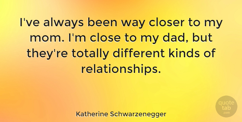 Katherine Schwarzenegger Quote About Closer, Dad, Kinds, Mom, Totally: Ive Always Been Way Closer...