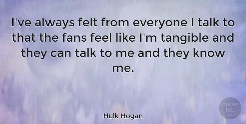 Hulk Hogan Quote About Tangible, Fans, Talk To Me: Ive Always Felt From Everyone...