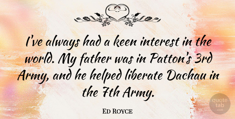 Ed Royce Quote About Father, Army, World: Ive Always Had A Keen...