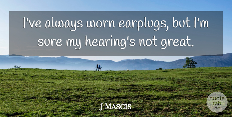J Mascis Quote About Hearing, Worn: Ive Always Worn Earplugs But...