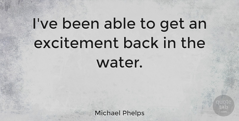 Michael Phelps Quote About Water, Able, Excitement: Ive Been Able To Get...