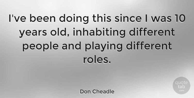 Don Cheadle Quote About Years, People, Roles: Ive Been Doing This Since...
