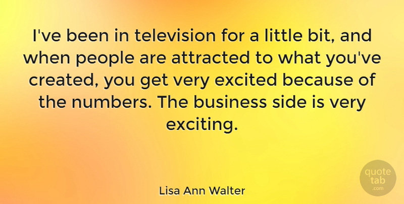 Lisa Ann Walter Quote About Attracted, Business, Excited, People, Side: Ive Been In Television For...