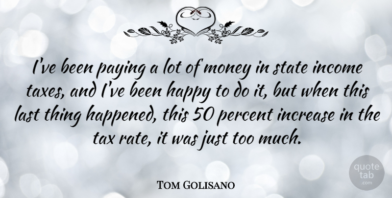 Tom Golisano Quote About Income, Increase, Last, Money, Paying: Ive Been Paying A Lot...