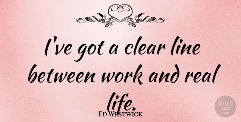 Ed Westwick Quote About Real, Real Life, Lines: Ive Got A Clear Line...