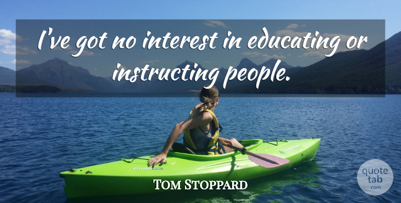 Tom Stoppard Quote About People, Interest: Ive Got No Interest In...