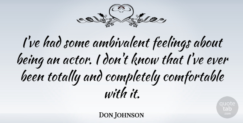 Don Johnson Quote About Feelings, Actors, Ambivalent: Ive Had Some Ambivalent Feelings...
