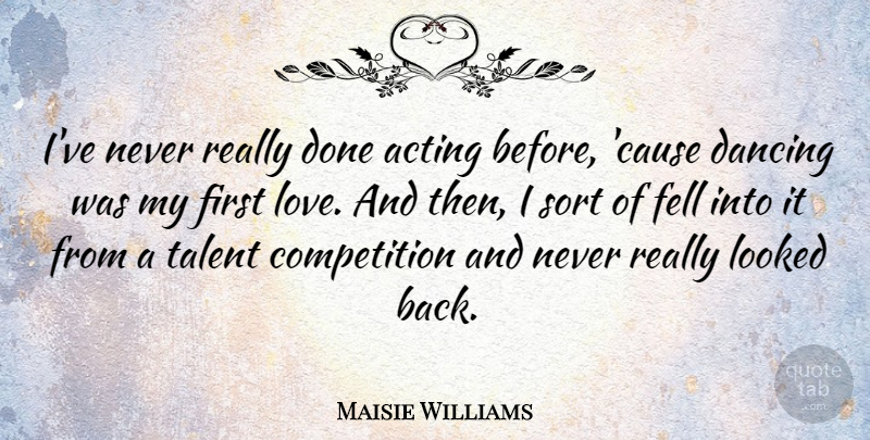 Maisie Williams Quote About First Love, Dancing, Competition: Ive Never Really Done Acting...