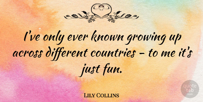 Lily Collins Quote About Country, Fun, Growing Up: Ive Only Ever Known Growing...