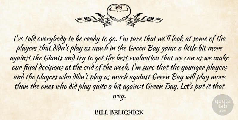 Bill Belichick Quote About Against, Bay, Best, Bit, Decisions: Ive Told Everybody To Be...