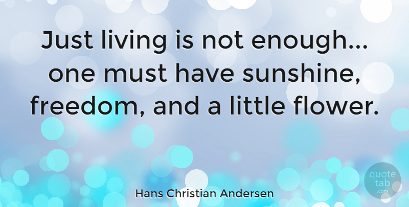 Hans Christian Andersen Quote About Nature, Flower, Philosophical: Just Living Is Not Enough...