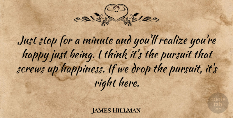 James Hillman Quote About Happiness, Being Happy, Thinking: Just Stop For A Minute...