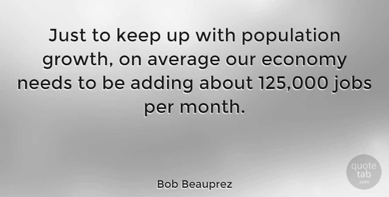Bob Beauprez Quote About Jobs, Average, Growth: Just To Keep Up With...