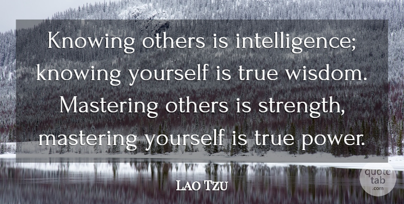 Lao Tzu Quote About Irish Poet, Knowing, Mastering, Others, Power: Knowing Others Is Intelligence Knowing...