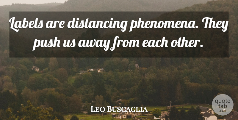 Leo Buscaglia Quote About Labels, Away From Each Other: Labels Are Distancing Phenomena They...