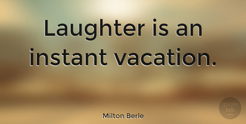 Milton Berle Quote About Love, Family, Happiness: Laughter Is An Instant Vacation...