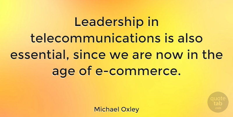 Michael Oxley Quote About Age, Essentials, Ecommerce: Leadership In Telecommunications Is Also...