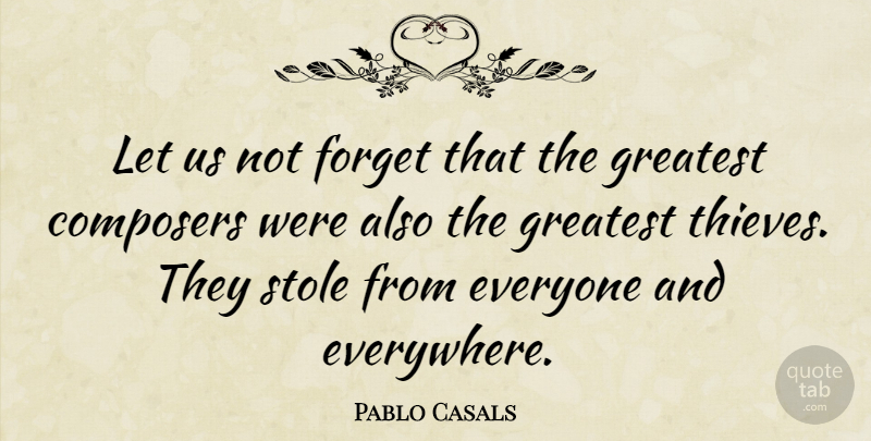 Pablo Casals Quote About Thieves, Originality, Forget: Let Us Not Forget That...