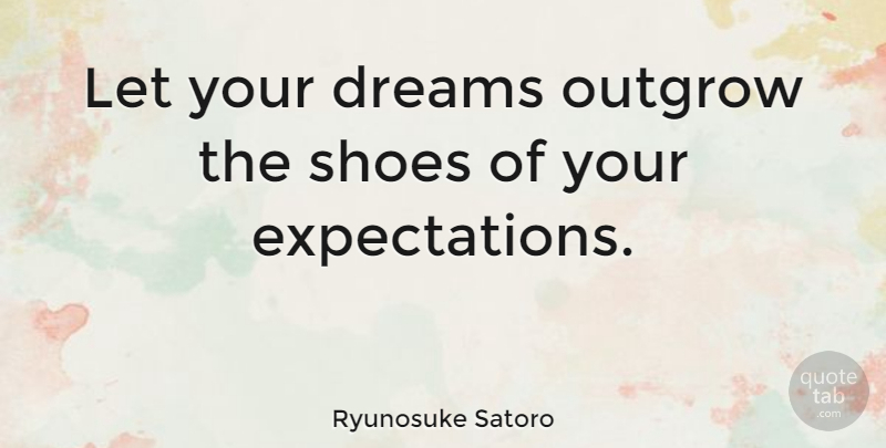 Ryunosuke Satoro Quote About Dreams: Let Your Dreams Outgrow The...