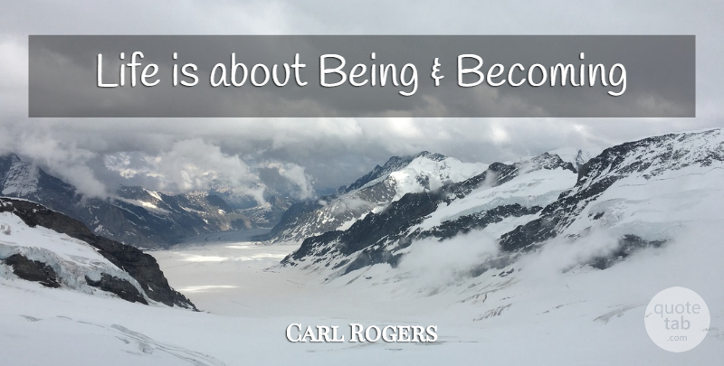 Carl Rogers Quote About Change, Becoming, Life Is: Life Is About Being And...
