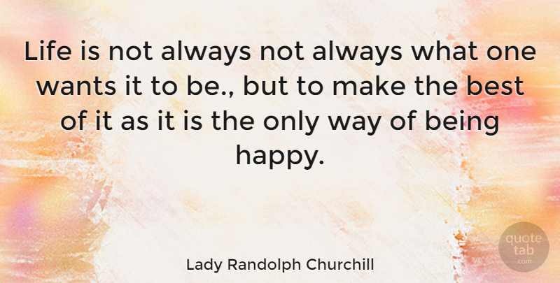 Lady Randolph Churchill Quote About Life, Being Happy, Want: Life Is Not Always Not...