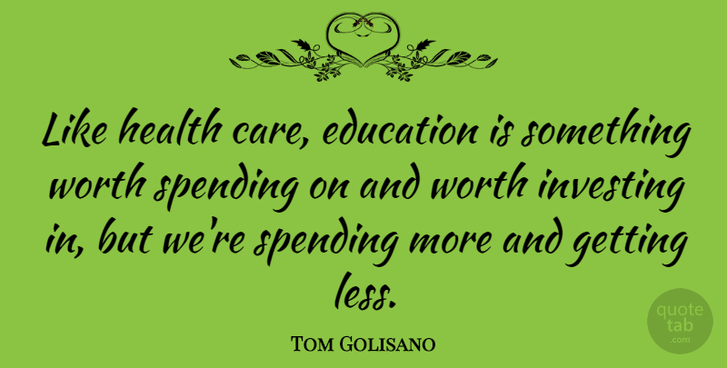 Tom Golisano Quote About Education, Health, Investing, Spending, Worth: Like Health Care Education Is...