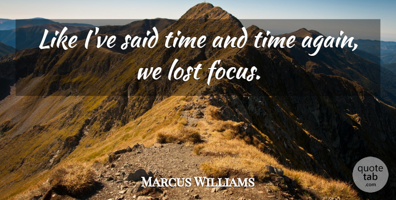 Marcus Williams Quote About Focus, Lost, Time: Like Ive Said Time And...