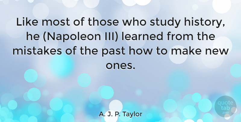 A. J. P. Taylor Quote About Mistake, Past, Studying History: Like Most Of Those Who...