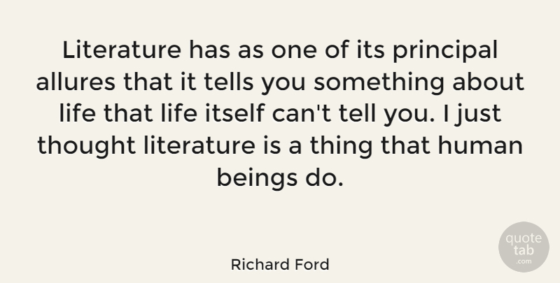 Richard Ford Quote About Beings, Human, Itself, Life, Tells: Literature Has As One Of...