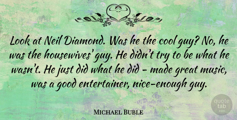 Michael Buble Quote About Nice, Guy, Trying: Look At Neil Diamond Was...