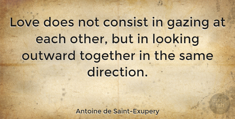 Antoine de Saint-Exupery Quote About Love, Inspirational, Life: Love Does Not Consist In...