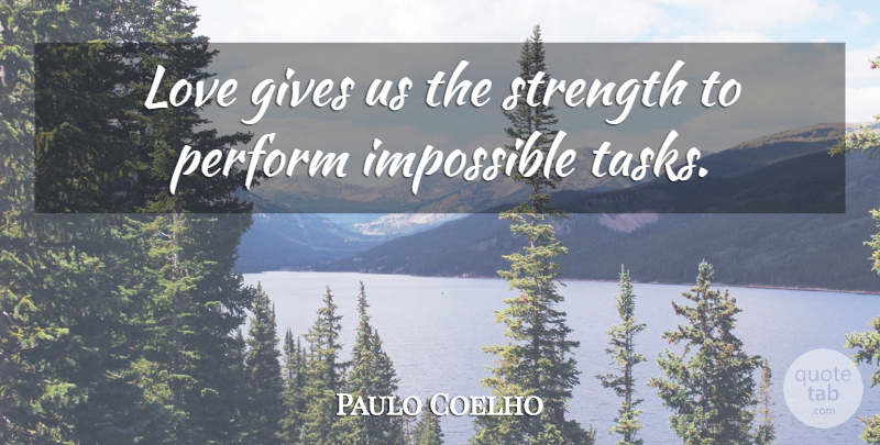 Paulo Coelho Quote About Life, Giving, Tasks: Love Gives Us The Strength...
