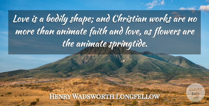 Henry Wadsworth Longfellow Quote About Faith, Christian, Flower: Love Is A Bodily Shape...