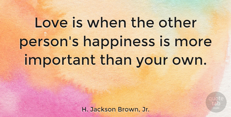 H. Jackson Brown, Jr. Quote About Love, Being Happy, Uplifting: Love Is When The Other...