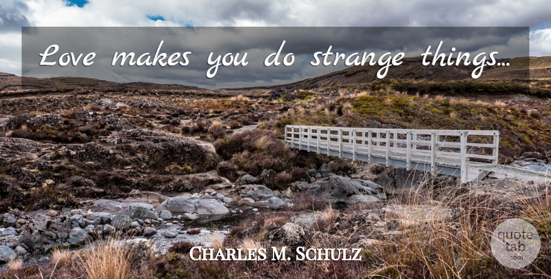 Charles M. Schulz Quote About Love, Strange, Strange Things: Love Makes You Do Strange...