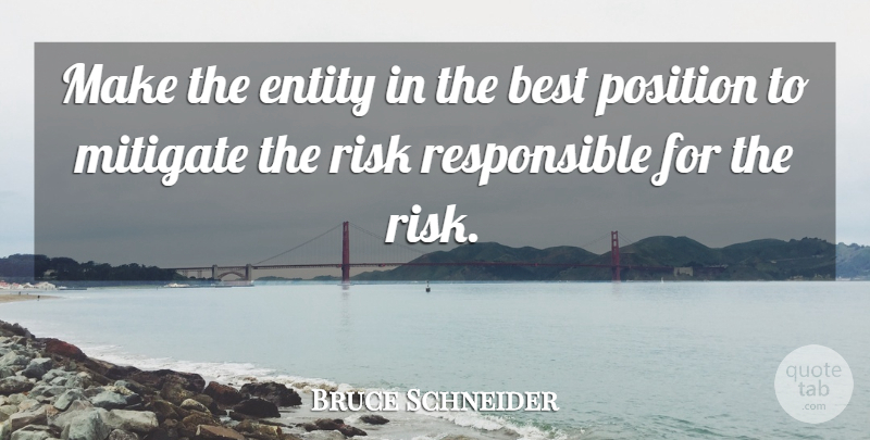 Bruce Schneider Quote About Best, Entity, Mitigate, Position, Risk: Make The Entity In The...