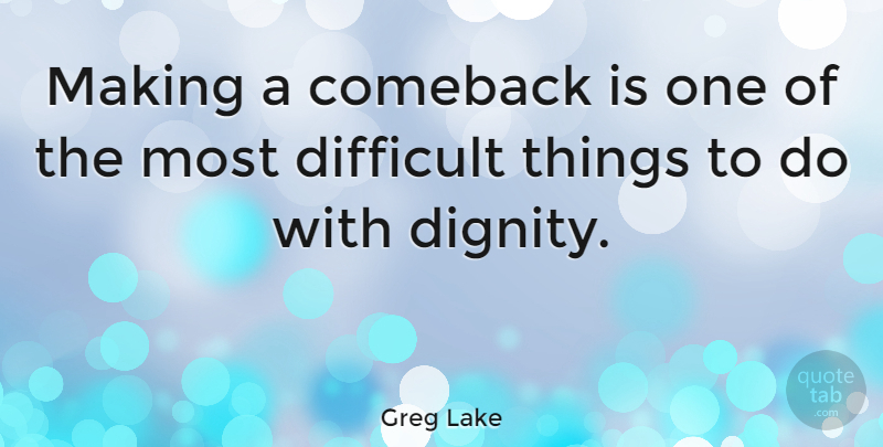 Greg Lake Quote About Dignity, Comeback, Defeat: Making A Comeback Is One...