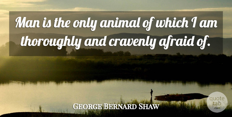 George Bernard Shaw Quote About Afraid, Animal, Man, Men, Thoroughly: Man Is The Only Animal...