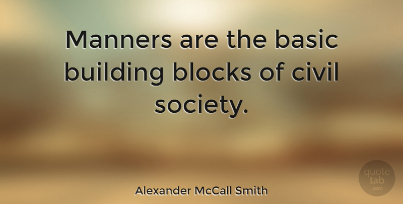 Alexander McCall Smith Quote About Block, Building, Manners: Manners Are The Basic Building...