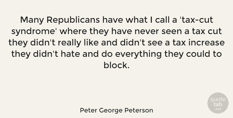 Peter George Peterson Quote About Block, Hate, Cutting: Many Republicans Have What I...