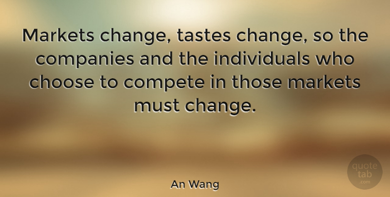 An Wang Quote About American Businessman, Companies, Compete, Markets, Tastes: Markets Change Tastes Change So...