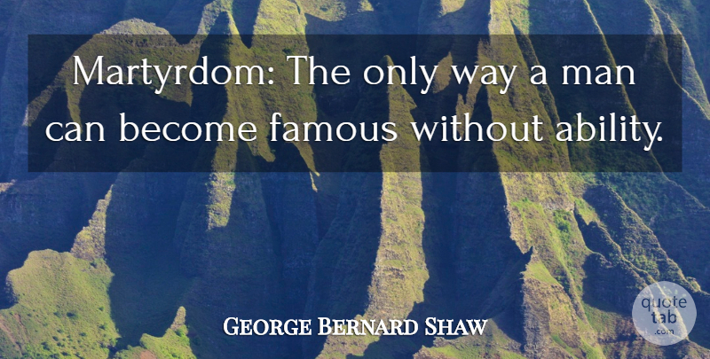 George Bernard Shaw Quote About Famous, Man: Martyrdom The Only Way A...