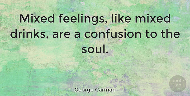George Carman Quote About Confusion, Feelings, Soul: Mixed Feelings Like Mixed Drinks...