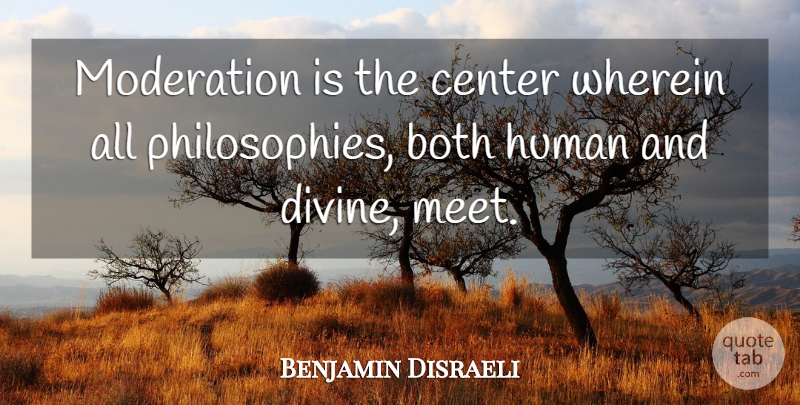 Benjamin Disraeli Quote About Philosophy, Moderation, Divine: Moderation Is The Center Wherein...