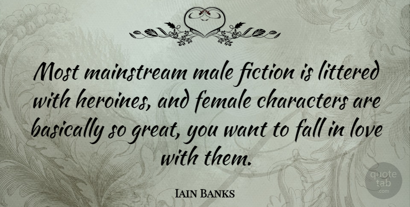 Iain Banks Quote About Falling In Love, Character, Female: Most Mainstream Male Fiction Is...