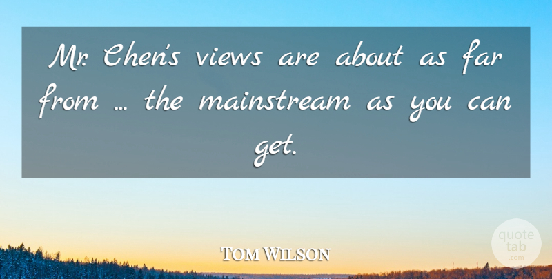 Tom Wilson Quote About Far, Mainstream, Views: Mr Chens Views Are About...