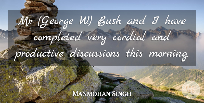 Manmohan Singh Quote About Bush, Completed, Cordial, Productive: Mr George W Bush And...