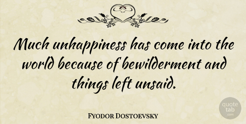 Fyodor Dostoevsky Quote About World, Unhappiness, Unsaid: Much Unhappiness Has Come Into...