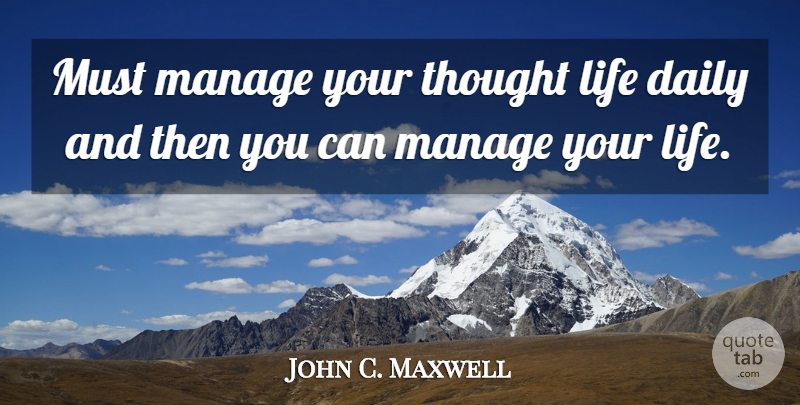 John C. Maxwell Quote About Daily Life, Thoughts On Life, Manage: Must Manage Your Thought Life...